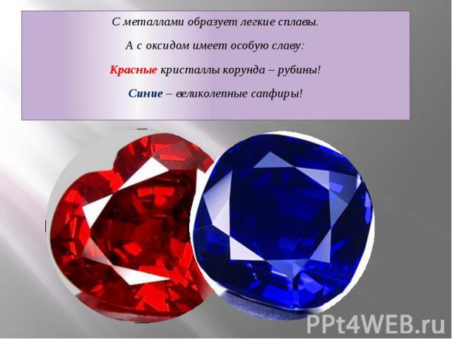С металлами образует легкие сплавы. С металлами образует легкие сплавы. А с оксидом имеет особую славу: Красные кристаллы корунда – рубины! Синие – великолепные сапфиры!