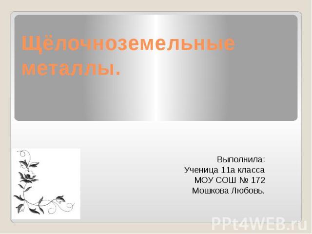 Щёлочноземельные металлы. Выполнила: Ученица 11а класса МОУ СОШ № 172 Мошкова Любовь.