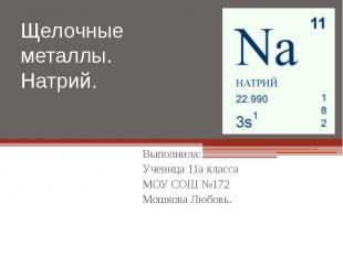Щелочные металлы. Натрий. Выполнила: Ученица 11а класса МОУ СОШ №172 Мошкова Люб