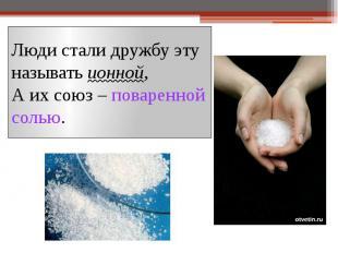 Люди стали дружбу эту называть ионной, А их союз – поваренной солью.