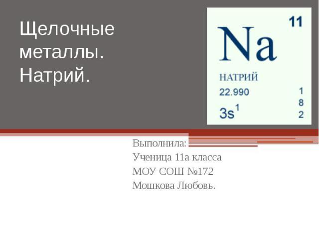 Щелочные металлы. Натрий. Выполнила: Ученица 11а класса МОУ СОШ №172 Мошкова Любовь.