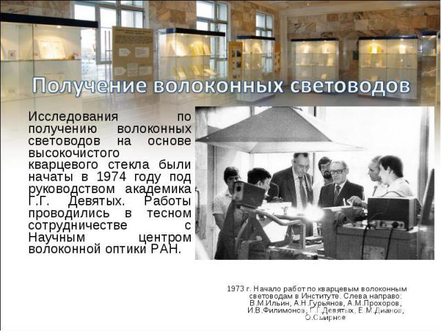 Исследования по получению волоконных световодов на основе высокочистого кварцевого стекла были начаты в 1974 году под руководством академика Г.Г. Девятых. Работы проводились в тесном сотрудничестве с Научным центром волоконной оптики РАН. Исследован…