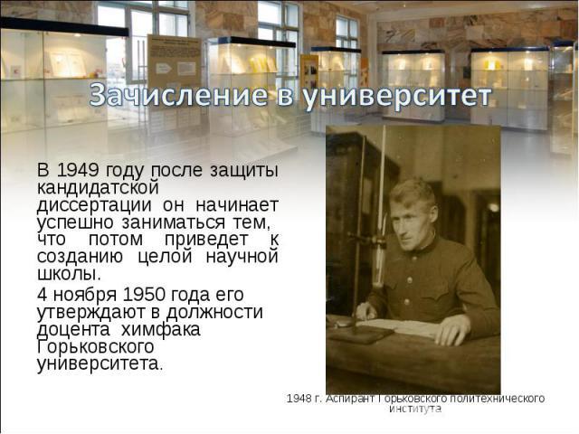 В 1949 году после защиты кандидатской диссертации он начинает успешно заниматься тем, что потом приведет к созданию целой научной школы. 4 ноября 1950 года его утверждают в должности доцента химфака Горьковского университета.