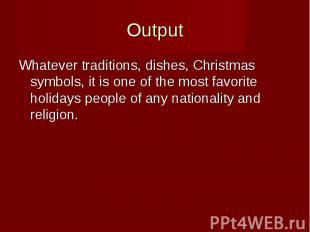 Output Whatever traditions, dishes, Christmas symbols, it is one of the most fav