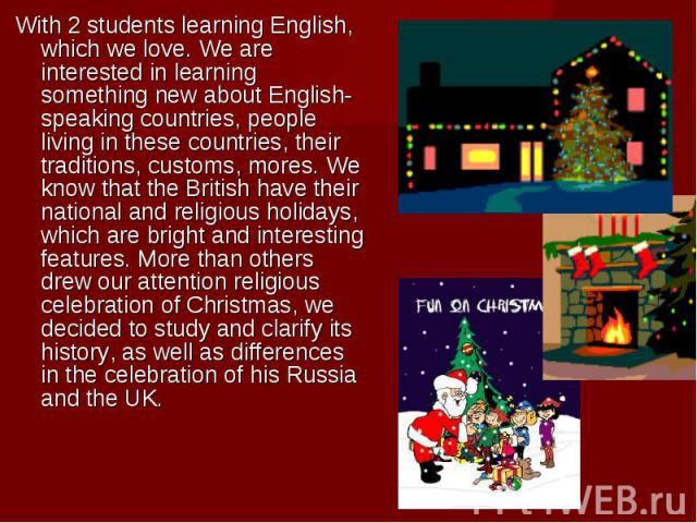 With 2 students learning English, which we love. We are interested in learning something new about English-speaking countries, people living in these countries, their traditions, customs, mores. We know that the British have their national and relig…