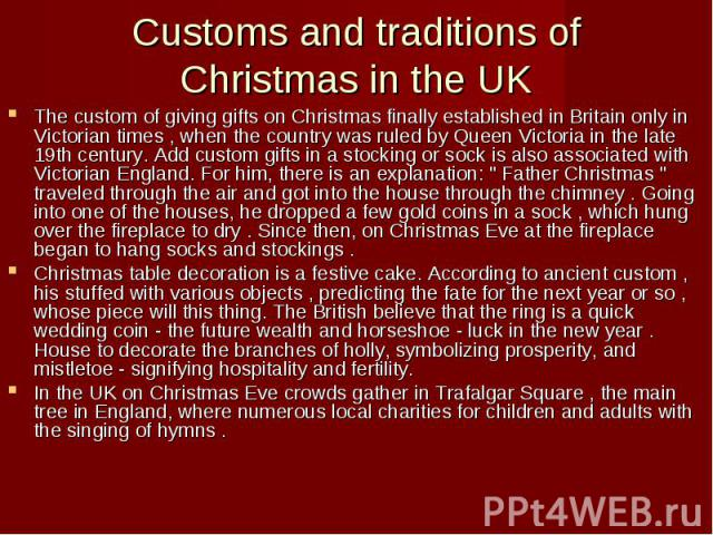 Customs and traditions of Christmas in the UK The custom of giving gifts on Christmas finally established in Britain only in Victorian times , when the country was ruled by Queen Victoria in the late 19th century. Add custom gifts in a stocking or s…
