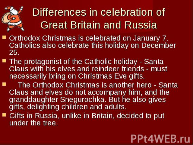 Differences in celebration of Great Britain and Russia Orthodox Christmas is celebrated on January 7. Catholics also celebrate this holiday on December 25. The protagonist of the Catholic holiday - Santa Claus with his elves and reindeer friends - m…