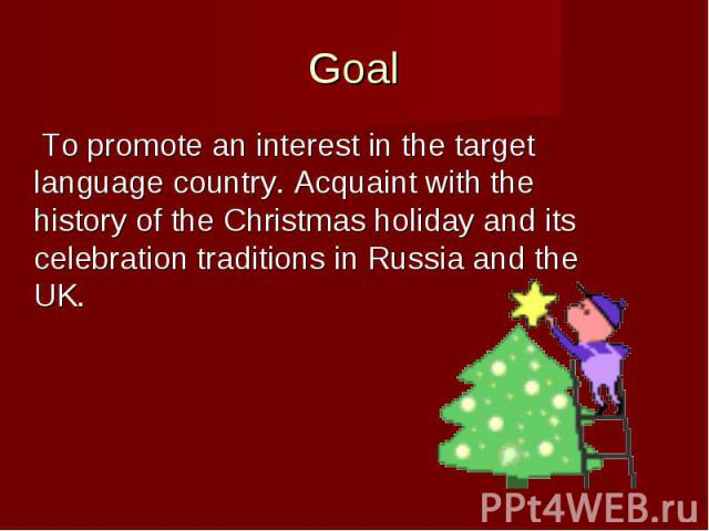 Goal To promote an interest in the target language country. Acquaint with the history of the Christmas holiday and its celebration traditions in Russia and the UK.