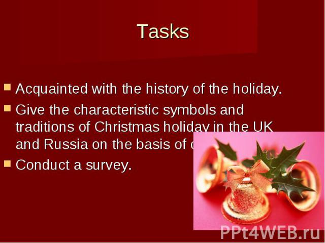 Tasks Acquainted with the history of the holiday. Give the characteristic symbols and traditions of Christmas holiday in the UK and Russia on the basis of comparison; Conduct a survey.