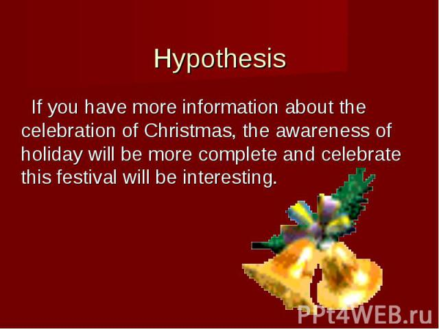 Hypothesis If you have more information about the celebration of Christmas, the awareness of holiday will be more complete and celebrate this festival will be interesting.