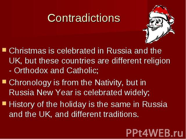 Contradictions Christmas is celebrated in Russia and the UK, but these countries are different religion - Orthodox and Catholic; Chronology is from the Nativity, but in Russia New Year is celebrated widely; History of the holiday is the same in Russ…