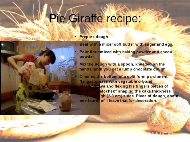 Pie Giraffe recipe:Prepare dough:Beat with a mixer soft butter with sugar and egg.Pour flour mixed with baking powder and cocoa powder.Mix the dough with a spoon, kneaded on the hands, until you get a lump chocolate dough.Dimmed the bottom of a spli…