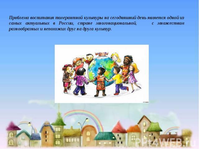 Проблема воспитания толерантной культуры на сегодняшний день является одной из самых актуальных в России, стране многонациональной, с множеством разнообразных и непохожих друг на друга культур.