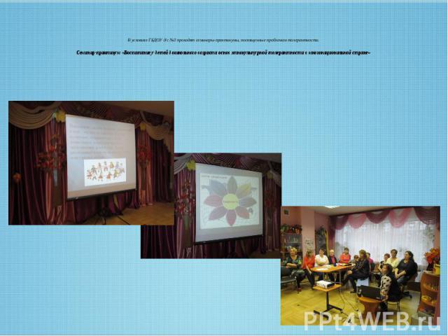 В условиях ГБДОУ д/с №3 проходят семинары-практикумы, посвященные проблемам толерантности. Семинар-практикум «Воспитание у детей дошкольного возраста основ этнокультурной толерантности в многонациональной стране»