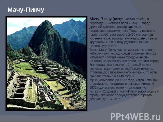Мачу-Пикчу (кечуа: Machu Pikchu, в переводе— «старая вершина»)— город древней Америки, находящийся на территории современного Перу, на вершине горного хребта на высоте 2450 метров над уровнем моря, господствуя над долиной реки Урубамбы. В 2007 год…