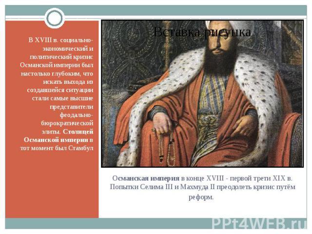 В XVIII в. социально-экономический и политический кризис Османской империи был настолько глубоким, что искать выхода из создавшейся ситуации стали самые высшие представители феодально-бюрократической элиты.Столицей Османской империив тот момент бы…