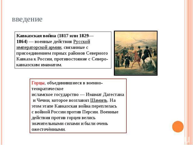 введение Кавказская война(1817 или 1829—1864)—военные действияРусской императорской армии, связанные с присоединением горных районовСеверного Кавказак России, противостояние сСеверо-кавказским имаматом.Горцы, объединившиеся в военно-теократич…