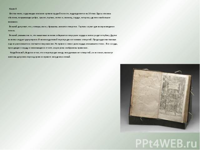 Книга 6 Книга 6 Шестая книга, содержащая описание органов грудной полости, подразделяется на 16 глав.Здесь описаны оболочка, покрывающая ребра , трахея, гортань, легкое и, наконец, сердце, которому уделено наибольшее внимание. Везалий допускае…