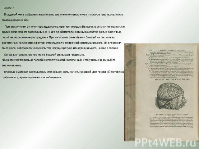 Книга 7 Книга 7 В седьмой книге собраны материалы по анатомии головного мозга и органов чувств, оказалась самой дискуссионной. При этом мнения оппонентов разделились: одни критиковали Везалия за уступки материализму, другие обвиняли его в идеа…