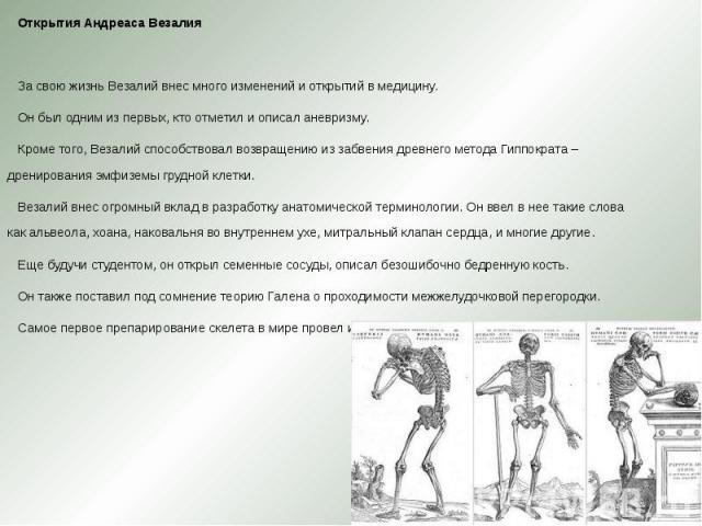 Открытия Андреаса Везалия Открытия Андреаса Везалия  За свою жизнь Везалий внес много изменений и открытий в медицину. Он был одним из первых, кто отметил и описал аневризму. Кроме того, Везалий способствовал возвращению из забвения древнего м…