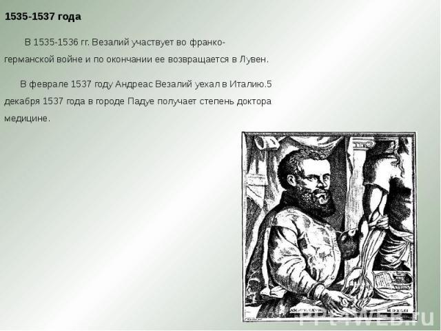 1535-1537 года 1535-1537 года В 1535-1536 гг. Везалий участвует во франко-германской войне и по окончании ее возвращается в Лувен. В феврале 1537 году Андреас Везалий уехал в Италию.5 декабря 1537 года в городе Падуе получает степень доктора медицине.