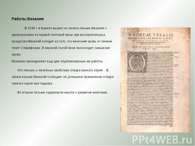 Работы Везалия Работы Везалия В 1539 г. в Базеле вышло из печати письмо Везалия о кровопускании из правой локтевой вены при воспалительных процессах Везалий исходит из того, что венозная кровь от печени течет к периферии. В верхней полой вене происх…