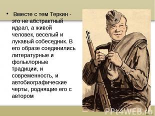 Вместе с тем Теркин - это не абстрактный идеал, а живой человек, веселый и