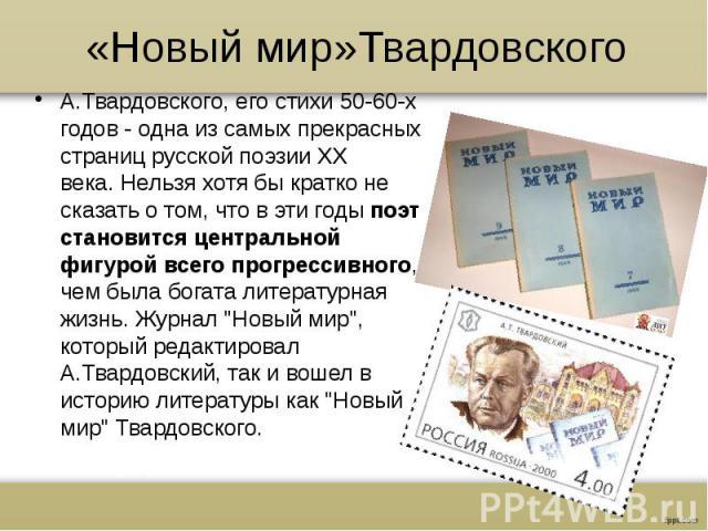 «Новый мир»ТвардовскогоА.Твардовского, его стихи 50-60-х годов - одна из самых прекрасных страниц русской поэзии XX века.Нельзя хотя бы кратко не сказать о том, что в эти годы поэт становится центральной фигурой всего прогрессивного, чем была …