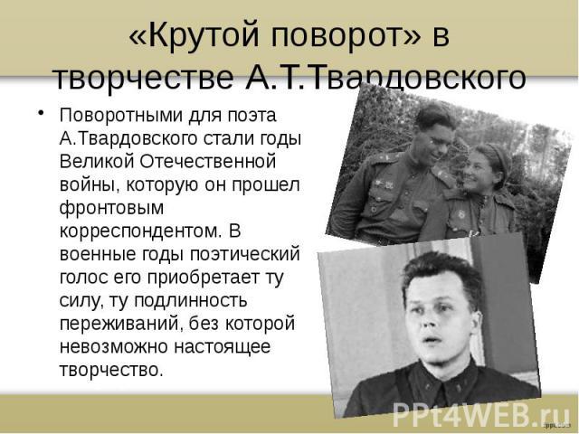 «Крутой поворот» в творчестве А.Т.ТвардовскогоПоворотными для поэта А.Твардовского стали годы Великой Отечественной войны, которую он прошел фронтовым корреспондентом. В военные годы поэтический голос его приобретает ту силу, ту подлинность пережива…
