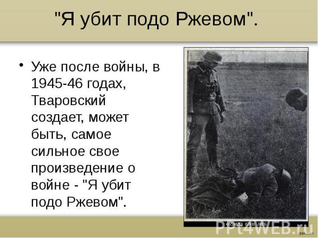 """""""Я убит подо Ржевом"""".Уже после войны, в 1945-46 годах, Тваровский создает, может быть, самое сильное свое произведение о войне - """"Я убит подо Ржевом""""."""