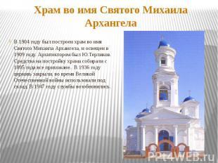 Храм во имя Святого Михаила АрхангелаВ 1904 году был построен храм во имя Святог