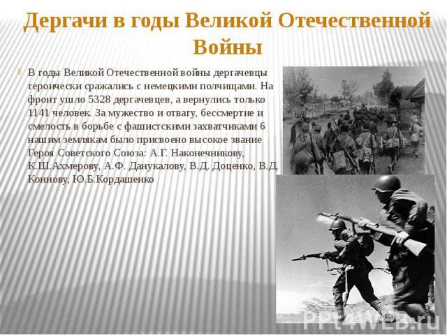 Дергачи в годы Великой Отечественной ВойныВ годы Великой Отечественной войны дергачевцы героически сражались с немецкими полчищами. На фронт ушло 5328 дергачевцев, а вернулись только 1141 человек. За мужество и отвагу, бессмертие и смелость в борьбе…