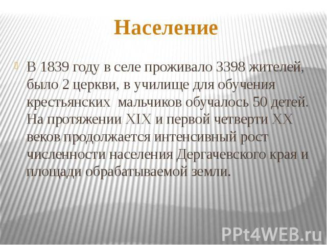 НаселениеВ 1839 году в селе проживало 3398 жителей, было 2 церкви, в училище для обучения крестьянских мальчиков обучалось 50 детей. На протяжении XIX и первой четверти XX веков продолжается интенсивный рост численности населения Дергачевского края …