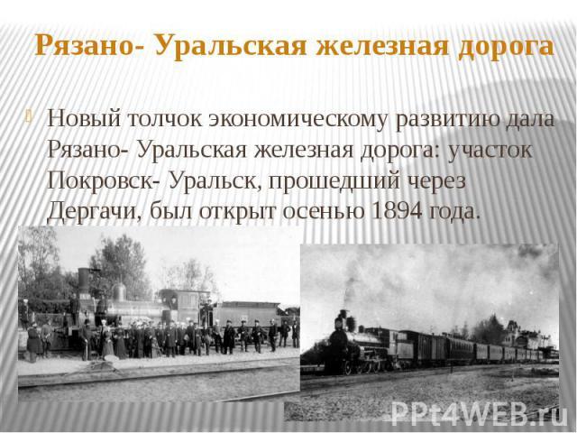 Рязано- Уральская железная дорогаНовый толчок экономическому развитию дала Рязано- Уральская железная дорога: участок Покровск- Уральск, прошедший через Дергачи, был открыт осенью 1894 года.