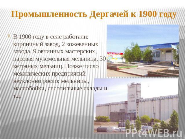 Промышленность Дергачей к 1900 годуВ 1900 году в селе работали: кирпичный завод, 2 кожевенных завода, 9 овчинных мастерских, паровая мукомольная мельница, 30 ветряных мельниц. Позже число механических предприятий неуклонно росло: мельницы, маслобойк…