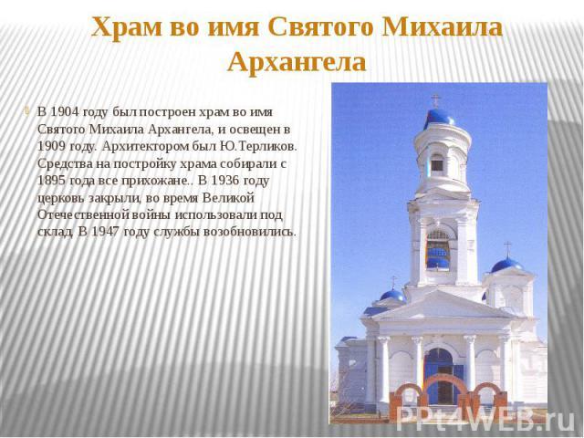 Храм во имя Святого Михаила АрхангелаВ 1904 году был построен храм во имя Святого Михаила Архангела, и освещен в 1909 году. Архитектором был Ю.Терликов. Средства на постройку храма собирали с 1895 года все прихожане.. В 1936 году церковь закрыли, во…