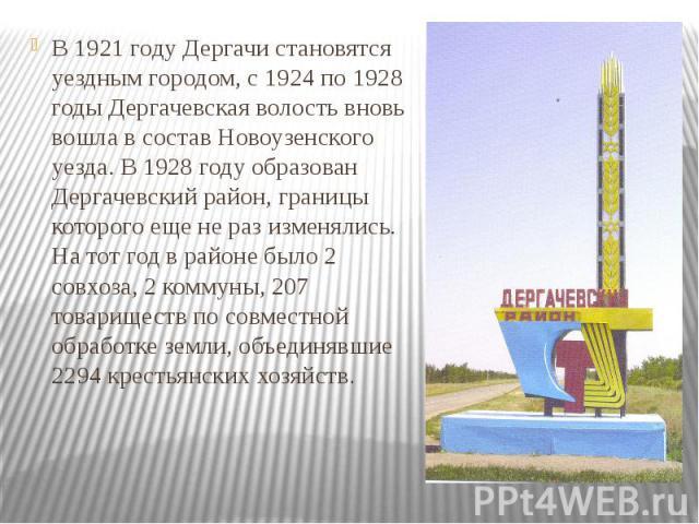 В 1921 году Дергачи становятся уездным городом, с 1924 по 1928 годы Дергачевская волость вновь вошла в состав Новоузенского уезда. В 1928 году образован Дергачевский район, границы которого еще не раз изменялись. На тот год в районе было 2 совхоза, …