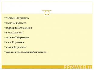 Ингредиенты: талкан250граммов мука350граммов маргарин100граммов вода10литров мол