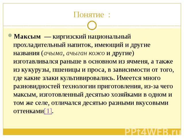 Понятие : Максым— киргизский национальный прохладительный напиток, имеющий и другие названия (ачыма,ачыган кожои другие) изготавливался раньше в основном из ячменя, а также из кукурузы, пшеницы и проса, в зависимости от того,…