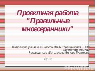 """Проектная работа""""Правильные многогранники"""" Выполнила ученица 10 класса МКОУ """"Кал"""