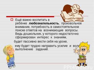 Ещё важно воспитать в ребёнкелюбознательность, произвольное внимание, потреб