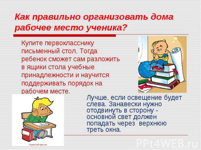 Купите первокласснику письменный стол. Тогда ребенок сможет сам разложить в ящики стола учебные принадлежности и научится поддерживать порядок на рабочем месте.