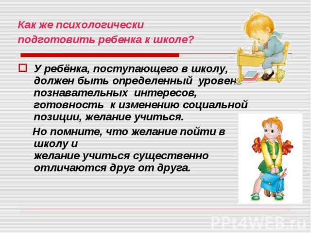 Как же психологически подготовить ребенка к школе? У ребёнка, поступающего в школу, должен быть определенный уровень познавательных интересов, готовность к изменению социальной позиции,желание учиться. Но помните, что желаниепойти в школуи …