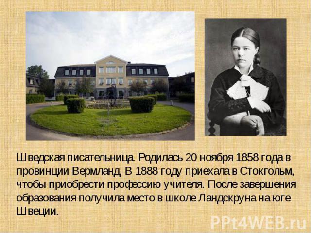 Шведская писательница. Родилась 20 ноября 1858 года в провинции Вермланд. В 1888 году приехала в Стокгольм, чтобы приобрести профессию учителя. После завершения образования получила место в школе Ландскруна на юге Швеции.