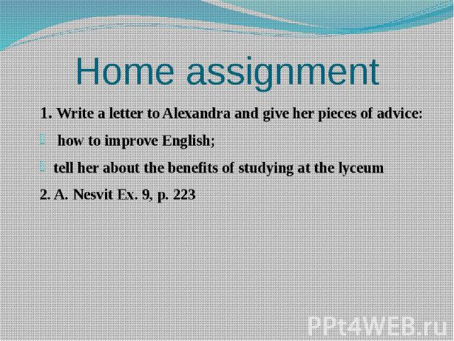 Home assignment 1. Write a letter to Alexandra and give her pieces of advice: how to improve English; tell her about the benefits of studying at the lyceum 2. A. Nesvit Ex. 9, p. 223