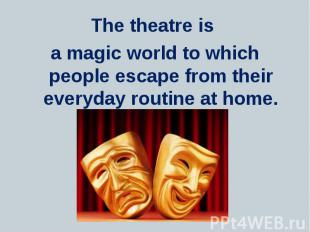 The theatre is The theatre is a magic world to which people escape from their ev