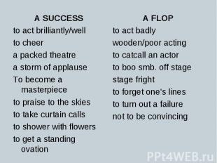 A SUCCESS A SUCCESS to act brilliantly/well to cheer a packed theatre a storm of