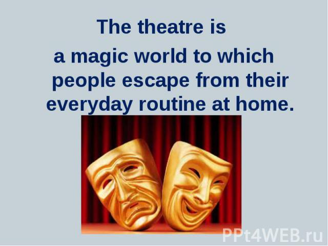 The theatre is The theatre is a magic world to which people escape from their everyday routine at home.