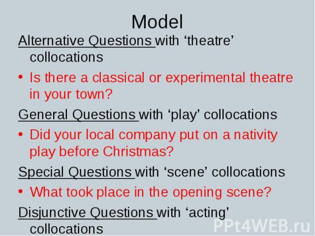 Alternative Questions with 'theatre' collocations Alternative Questions with 'theatre' collocations Is there a classical or experimental theatre in your town? General Questions with 'play' collocations Did your local company put on a nativity play b…