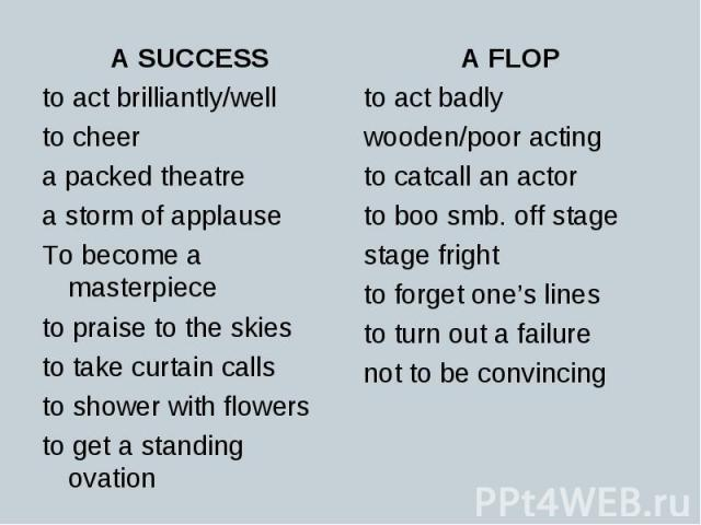 A SUCCESS A SUCCESS to act brilliantly/well to cheer a packed theatre a storm of applause To become a masterpiece to praise to the skies to take curtain calls to shower with flowers to get a standing ovation